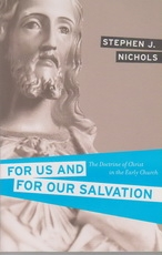 For Us and For Our Salvation - The Doctrine of Christ in the Early Church