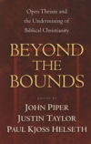 Beyond the Bounds - Open Theism and the Undermining of Biblical Christianity