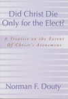 Did Christ Die Only for the Elect? - A Treatise on the Extent of Christ's Atonem