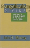 Evangelicalism Divided - A Record of Crucial Change in the Years 1950-2000