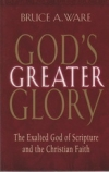 God's Greater Glory - The Exalted God of Scripture and the Christian Faith