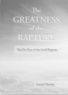 The Greatness of the Rapture - The Pre-Day of the Lord Rapture