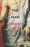 The Man Christ Jesus - Theological Reflections on the Humanity of Christ