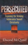 Persecuted - Exposing the Growing Intolerance of Christianity