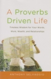 A Proverbs Driven Life - Timeless Wisdom for Your Words, Work, Wealth, and Relat