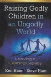 Raising Godly Children in an Ungodly World - Leaving a Lasting Legacy