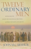 Twelve Ordinary Men - How the Master Shaped His Disciples for Greatness and What
