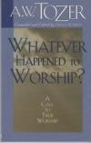 Whatever Happened to Worship?  A Call to True Worship