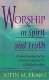 Worship in Spirit and Truth - A Refreshing Study of the Principles and Practices